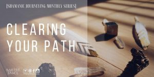 Clearing Your Path | Shamanic Journeying Monthly Series